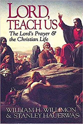 Lord Teach Us The Lords Prayer Christian Life Stanley Hauerwas William H Willimon 9780687006144 Amazon Books