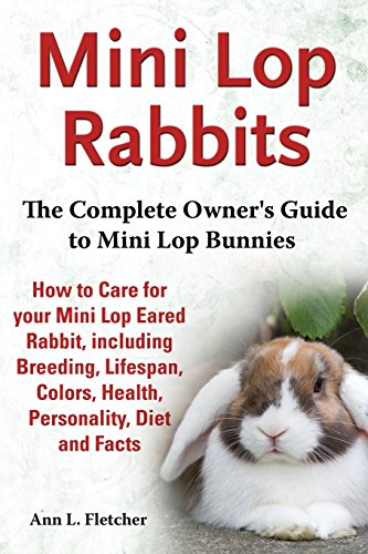 Mini Lop Rabbits, The Complete Owner's Guide to Mini Lop Bunnies, How to Care for your Mini Lop Eared Rabbit, including Breeding, Lifespan, Colors, Health, Personality, Diet and (Mini Lop Rabbit)