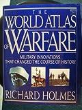 The World Atlas of Warfare, Richard Holmes, 0670819670