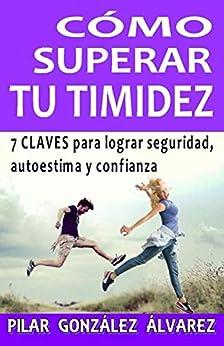 CÓMO SUPERAR TU TIMIDEZ: 7 CLAVES para lograr seguridad, autoestima y confianza de [González Álvarez, Pilar]