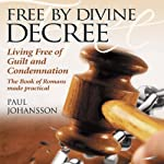 Free by Divine Decree: Living Free of Guilt and Condemnation | Paul Johansson