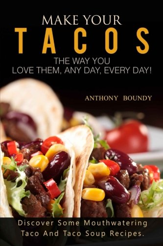 Make Your Tacos The Way You Love Them, Any Day, Every Day!: Discover Some Mouthwatering Taco And Taco Soup Recipes. by Anthony Boundy