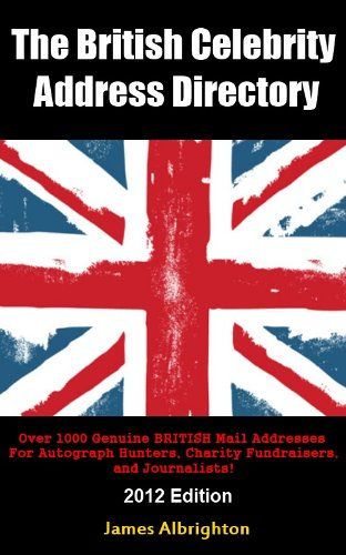 The British Celebrity Address Directory: Over 1000 Genuine BRITISH Mail Addresses For Autograph Hunters, Charity Fundraisers, and Journalists! (2012 Edition)
