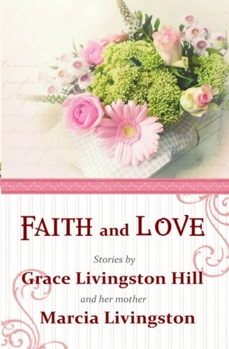 Download Faith and Love: Stories by Grace Livingston Hill and her mother Marcia Livingston PDF