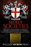 Secret Societies: Exploring The Hidden Conspiracy Theories Surrounding The Worlds Most Mysterious Secret Organizations (Conspiracies) (Volume 1)