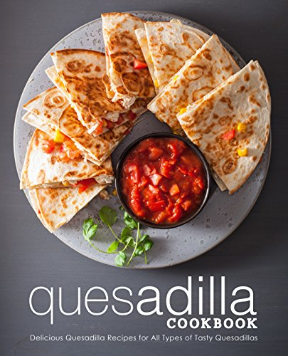 Quesadilla Cookbook: Delicious Quesadilla Recipes for All Types of Tasty Quesadillas by [Press, BookSumo]