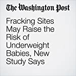 Fracking Sites May Raise the Risk of Underweight Babies, New Study Says | Darryl Fears