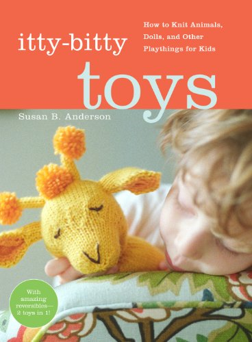 (Itty-Bitty Toys: How to Knit Animals, Dolls, and Other Playthings for Kids)