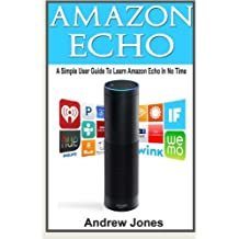 Amazon Echo: A Simple User Guide to Learn Amazon Echo in No Time (Amazon Prime, Amazon Prime membership, Guide for Beginners, Amazon Prime and Kindle Lending Library) (Volume 5)