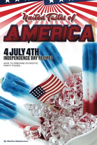 United Tastes of America: 40 July 4th Independence Day Recipes - How to Prepare Patriotic Party Foods by Martha Stephenson
