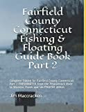 Fairfield County Connecticut Fishing & Floating Guide Book Part 2: Complete fishing for Fairfield County Connecticut Part 2 FRESHWATER from the ... (Connecticut Fishing & Floating Guide Books)