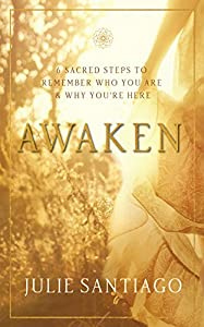 Awaken: 6 Sacred Steps to Remember Who You Are & Why You're Here by Julie Santiago