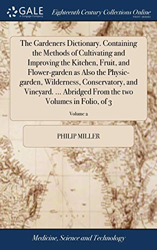 The Gardeners Dictionary. Containing the Methods of Cultivating and Improving the Kitchen, Fruit, and Flower-garden as Also the Physic-garden, ... From the two Volumes in Folio, of 3; Volume 2