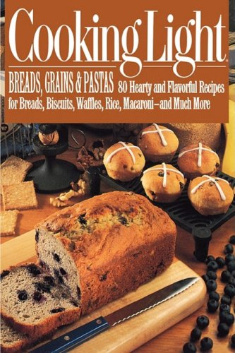 Cooking Light Breads, Grains and Pastas: 80 Hearty and Flavorful Recipes for Breads, Biscuits, Waffles, Rice, Macaroni - and Mutch More by Cooking Light