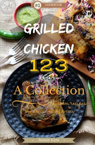 Grilled Chicken 123: A Collection of 123 Grilled Chicken Recipes for Every Grilling Artists - Grilled Chicken