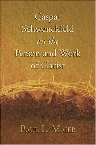 Caspar Schwenckfeld on the Person and Work of Christ: A Study of Schwenckfeldian PDF