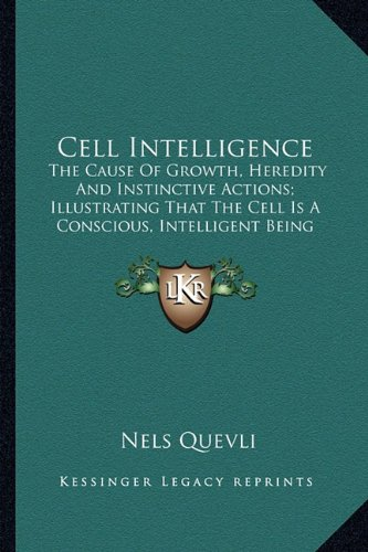 Cell Intelligence: The Cause Of Growth, Heredity And Instinctive Actions; Illustrating That The Cell Is A Conscious, Intelligent Being (1917) pdf epub
