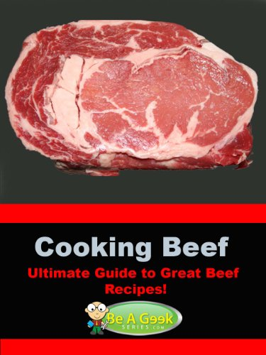 Cooking Beef (The Ultimate Guide to Great Beef Recipes!) (Be a Geek Series)