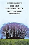 The Old Straight Track: Its Mounds, Beacons, Moats, Sites and Mark Stones by Alfred Watkins (1988-01-01)