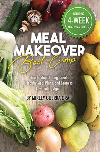 Meal Makeover Boot Camp: How to Stop Dieting, Create Healthy Meal Plans, and Learn to Love Eating -