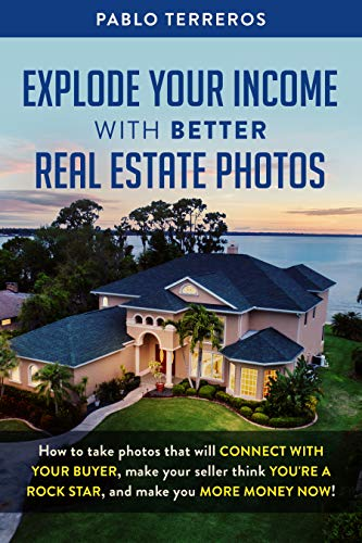 Explode Your Income with Better Real Estate Photos: How to take photos that will connect with your buyer, make your seller think you are a rock star, and make you more money now (Best Real Estate Photos)