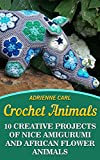 Crochet Animals: 10 Creative Projects of Nice Amigurumi and African Flower Animals