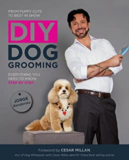 DIY Dog Grooming, From Puppy Cuts to Best in Show: Everything You Need to Know, Step by Step by [Bendersky, Jorge]