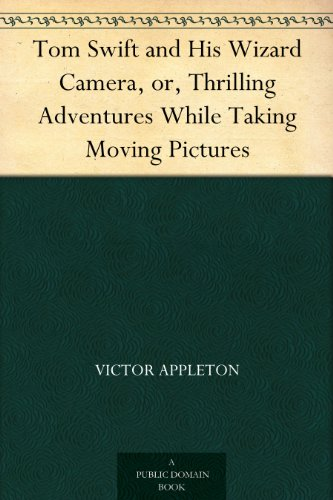 Tom Swift and His Wizard Camera, or, Thrilling Adventures While Taking Moving Pictures -