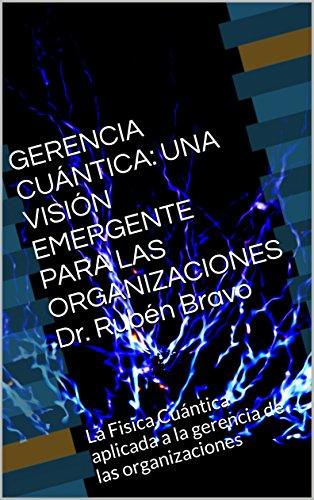 GERENCIA CUNTICA: UNA VISIN EMERGENTE PARA LAS ORGANIZACIONES                              Dr. Rubn Bravo: La Fisica Cuntica aplicada a la gerencia de las organizaciones (Spanish Edition)