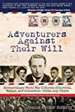 Adventurers Against Their Will: Extraordinary World War II Stories of Survival, Escape, and Connection-Unlike Any Others