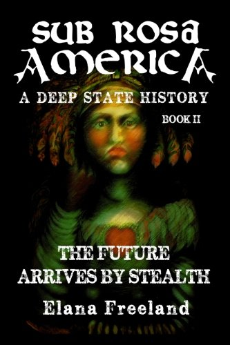 Download Sub Rosa America, Book II: The Future Arrives By Stealth (SUB ROSA AMERICA: A DEEP STATE HISTORY) PDF