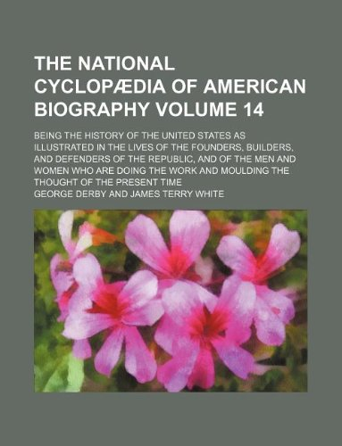 The National cyclopædia of American biography Volume 14 ; being the history of the United States as illustrated in the lives of the founders, ... are doing the work and moulding the thought PDF