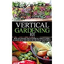 Vertical Gardening 101 Beginner's Guide: How to Create Your Vertical Urban Garden & Grow Healthy Organic Fruits & Vegetables (Urban Gardening, Urban farming, ... Apartment Gardening, Square foot gardening)