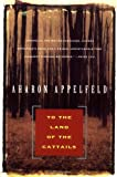 To the Land of the Cattails, Aharon Appelfeld, 0802133592