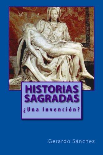 Historias Sagradas: ¿Una Invencion? (Volume 1) (Spanish Edition) [Gerardo Sanchez] (Tapa Blanda)
