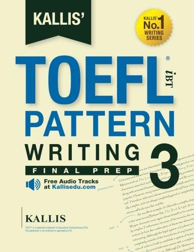KALLIS' TOEFL iBT Pattern Writing 3: Final Prep (College Test Prep 2016 + Study Guide Book + Practice Test + Skill Building - TOEFL iBT 2016): TOEFL ... (KALLIS' iBT TOEFL Writing Series) (Volume 3)