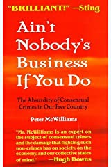 Ain't Nobody's Business If You Do: The Absurdity of Consensual Crimes in a Free Society by Peter McWilliams (1996-01-01)