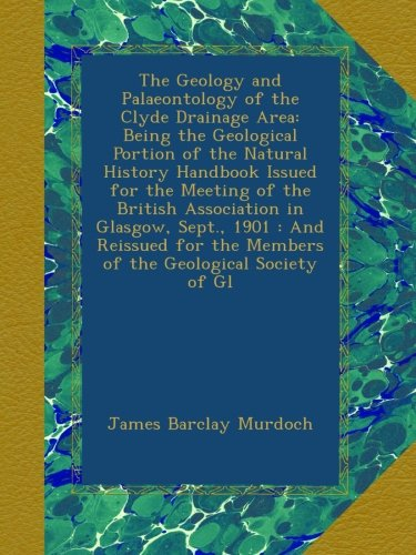 The Geology and Palaeontology of the Clyde Drainage Area: Being the Geological Portion of the Natural History Handbook Issued for the Meeting of the ... the Members of the Geological Society of Gl pdf epub