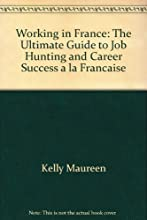 Working in France: The Ultimate Guide to Job Hunting and Career Success a la Francaise