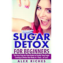 Sugar Detox: Sugar Detox for Beginners: The Easy Step-by-Step Guide to Finally Stop Sugar Cravings & Detox Your Body in 7 Days...or Less! (lose weight, sugar cravings, sugar free diet Book 1)
