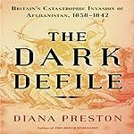 The Dark Defile: Britain's Catastrophic Invasion of Afghanistan, 1838-1842 | Diana Preston