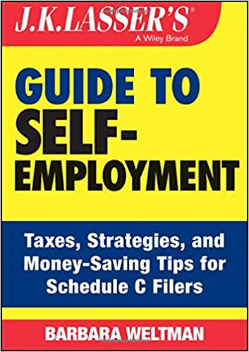 J.K. Lassers Guide to Self-Employment: Taxes, Tips, and Money-Saving Strategies for Schedule C Filers