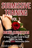 Submissive Training Vol. 3: Online Submission - 25 Things You Must Know To Have A Safe, Fun, Kinky, & Fulfilling BDSM Relationship Online (Women's Guide to BDSM)