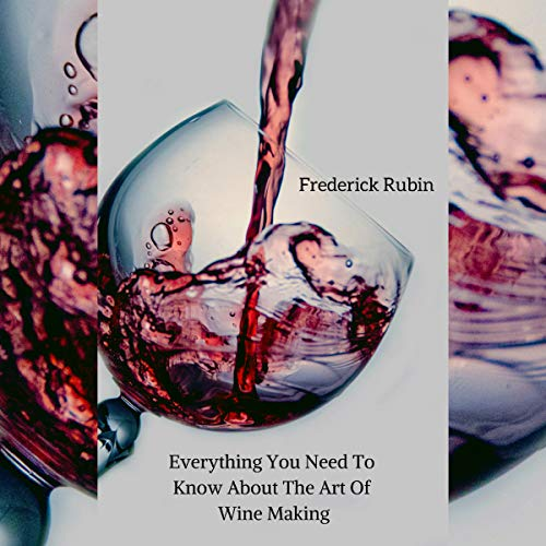 Everything You Need to Know About Wine Making: Wine Essentials with a Personal Touch by Frederick Rubin
