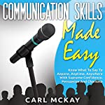 Communication Skills Made Easy: Know What to Say to Anyone, Anytime, Anywhere with Supreme Confidence, Persuasion and Charisma | Carl Mckay