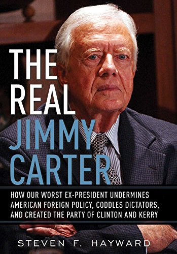 The Real Jimmy Carter: How Our Worst Ex-President Undermines American Foreign Policy, Coddles Dictators and Created the Party of Clinton and Kerry