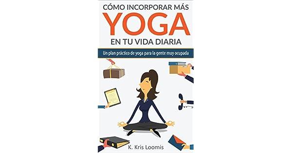 Amazon.com: Cómo incorporar más yoga en tu vida diaria: Un ...