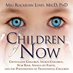 The Children of Now: Crystalline Children, Indigo Children, Star Kids, Angels on Earth, and the Phenomenon of Transitional Children | Meg Blackburn Losey Ph.D.