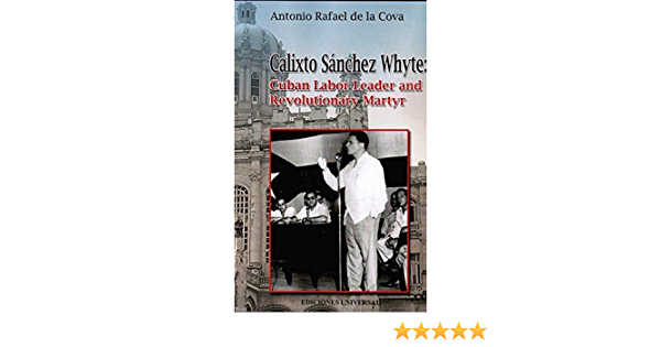 Calixto Sanchez Whyte Cuban Labor Leader And Revolutionary Martyr Antonio Rafael De La Cova 9781593882990 Amazon Com Books