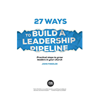 27 Ways to Build a Leadership Pipeline: Practical steps to grow leaders in your church